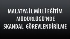 Malatya İl Milli Eğitim Müdürlüğünde Skandal Görevlendirilme !